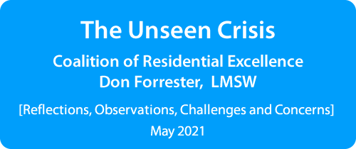 The Unseen Crisis Coalition of Residential Excellence - Don Forrester, LMSW [Reflections, Observations, Challenges and Concerns] May 2021